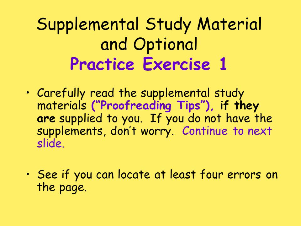 "Supplemental Study Material and Optional Practice Exercise 1 Carefully read the supplemental study materials (""Proofreading Tips""), if they are suppli"