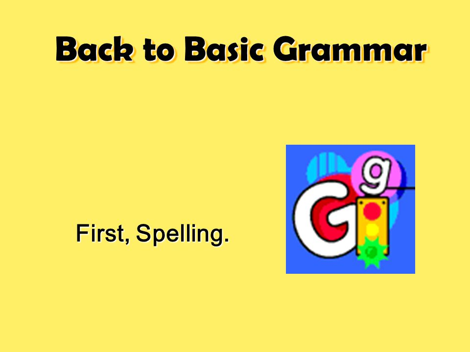 Back to Basic Grammar First, Spelling.