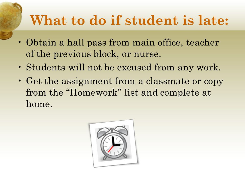 What to do if student is late: Obtain a hall pass from main office, teacher of the previous block, or nurse. Students will not be excused from any wor