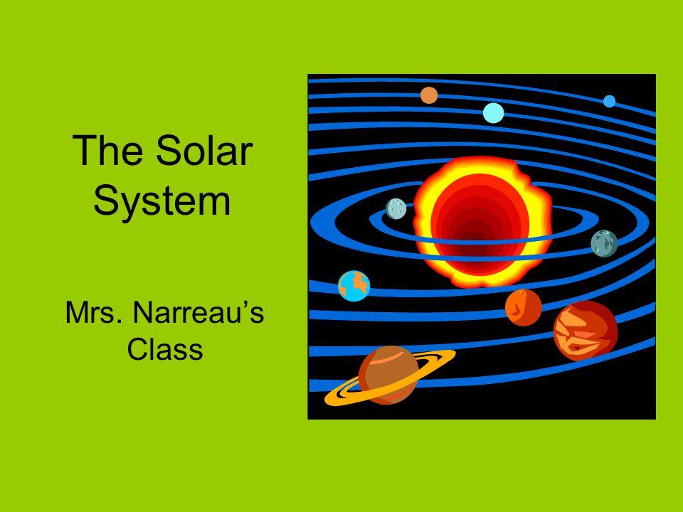 The Solar System Mrs. Narreau's Class