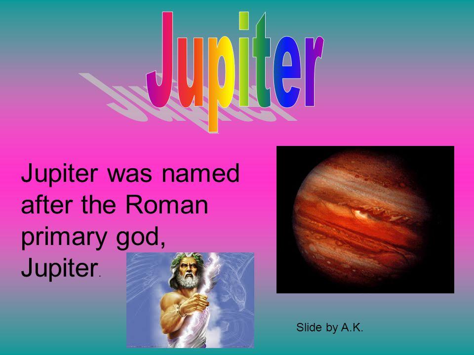 Jupiter was named after the Roman primary god, Jupiter. Slide by A.K.