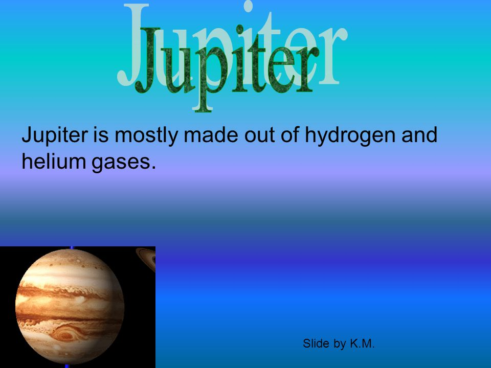 Jupiter is mostly made out of hydrogen and helium gases. Slide by K.M.