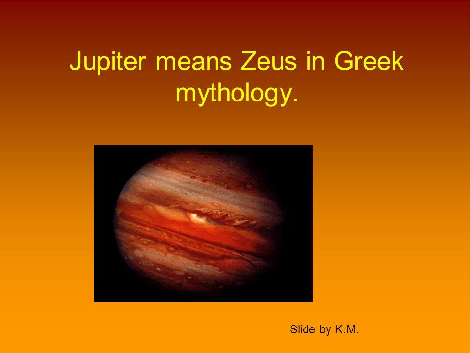 Jupiter means Zeus in Greek mythology. Slide by K.M.
