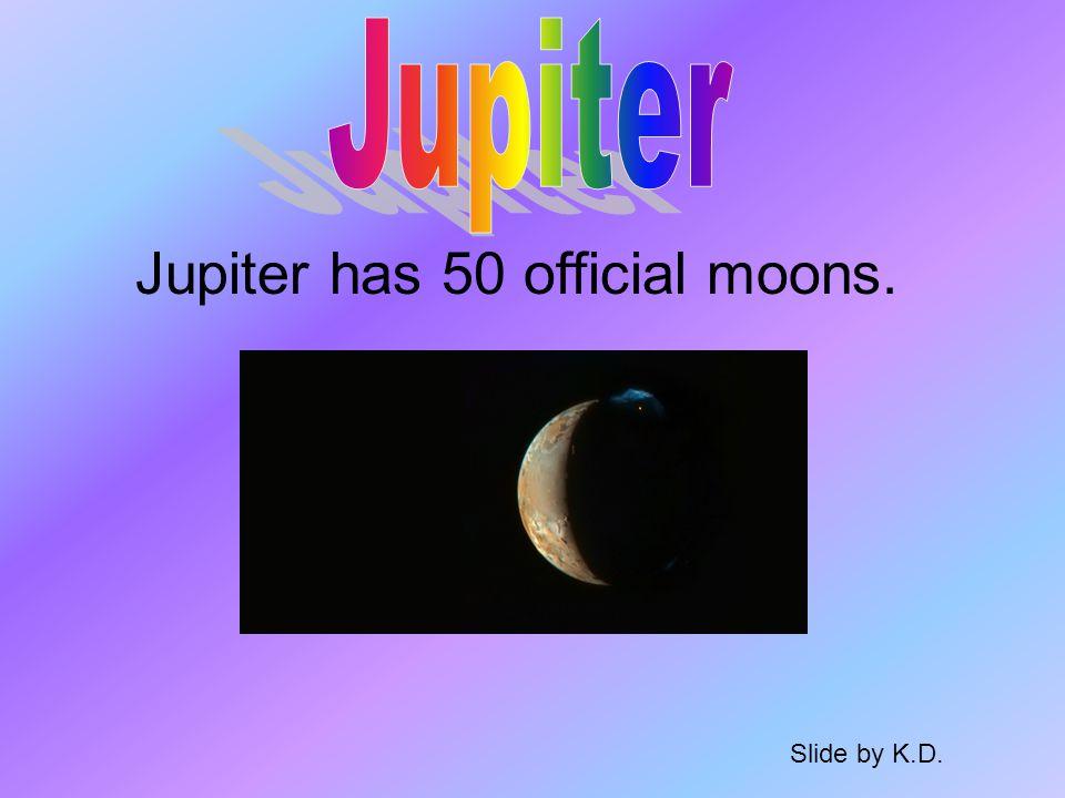 Jupiter has 50 official moons. Slide by K.D.