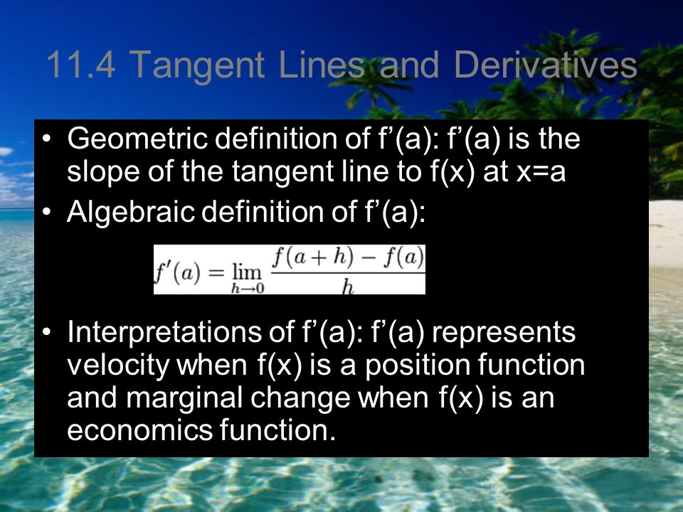 11.4 Tangent Lines and Derivatives Geometric definition of f'(a): f'(a) is the slope of the tangent line to f(x) at x=a Algebraic definition of f'(a): Interpretations of f'(a): f'(a) represents velocity when f(x) is a position function and marginal change when f(x) is an economics function.