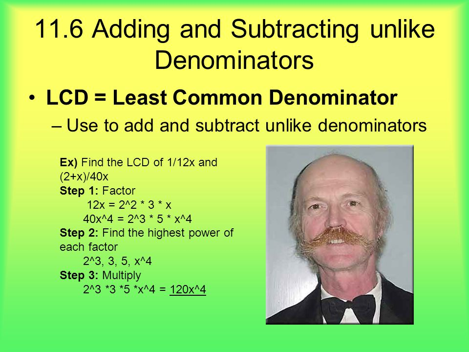 11.6 Adding and Subtracting unlike Denominators LCD = Least Common Denominator –Use to add and subtract unlike denominators Ex) Find the LCD of 1/12x