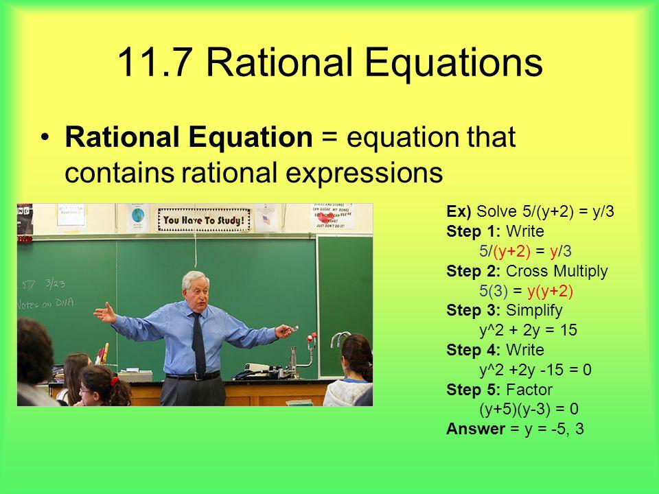 11.7 Rational Equations Rational Equation = equation that contains rational expressions Ex) Solve 5/(y+2) = y/3 Step 1: Write 5/(y+2) = y/3 Step 2: Cr