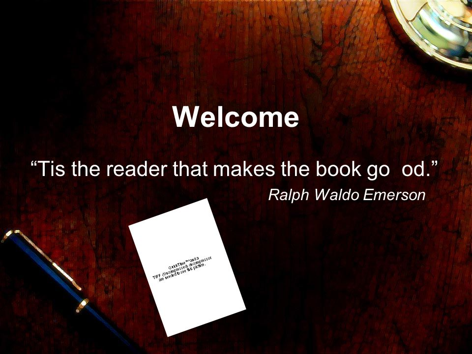 Welcome Tis the reader that makes the book go od. Ralph Waldo Emerson