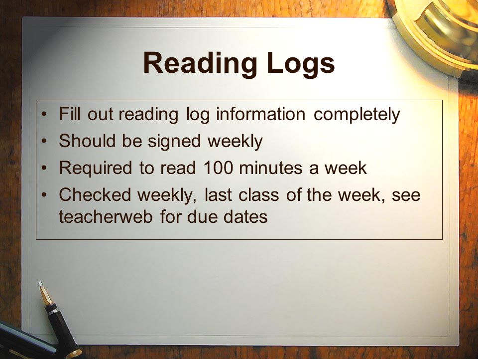 Reading Logs Fill out reading log information completely Should be signed weekly Required to read 100 minutes a week Checked weekly, last class of the week, see teacherweb for due dates Fill out reading log information completely Should be signed weekly Required to read 100 minutes a week Checked weekly, last class of the week, see teacherweb for due dates