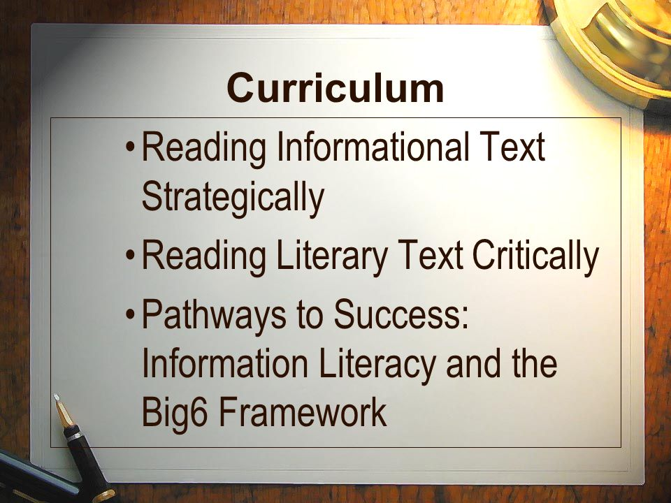 Curriculum Reading Informational Text Strategically Reading Literary Text Critically Pathways to Success: Information Literacy and the Big6 Framework