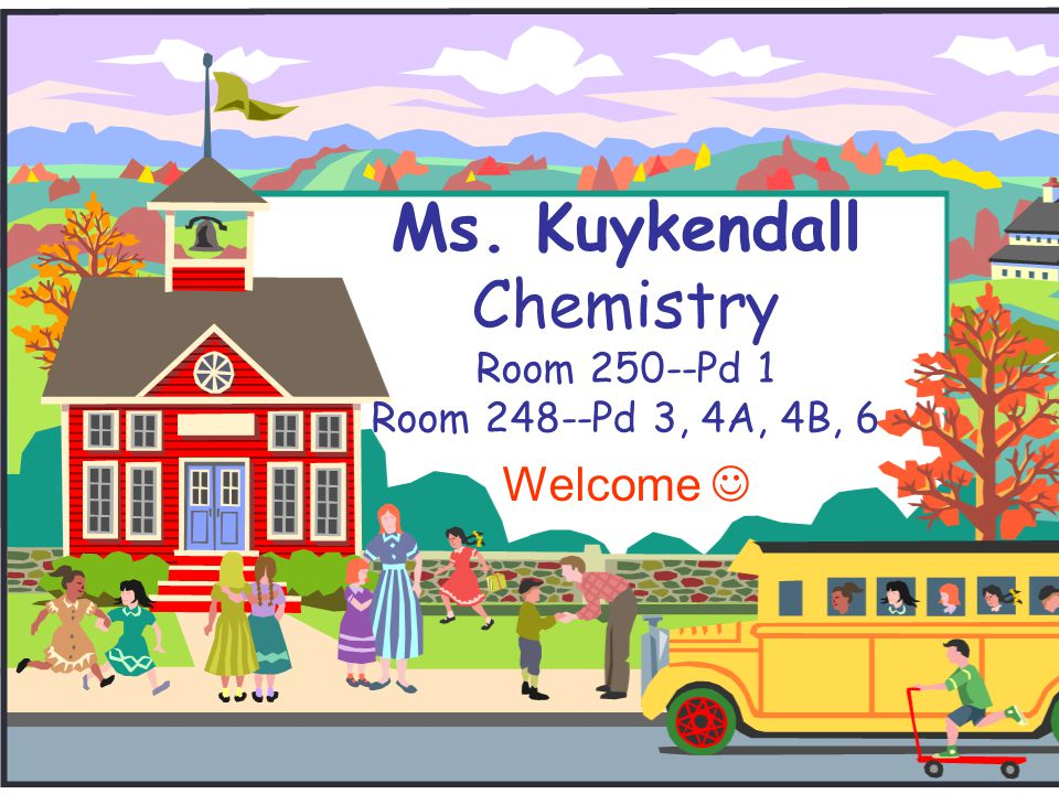 Ms. Kuykendall Chemistry Room 250--Pd 1 Room 248--Pd 3, 4A, 4B, 6 Welcome