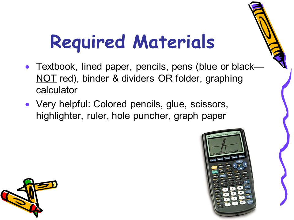 Required Materials  Textbook, lined paper, pencils, pens (blue or black— NOT red), binder & dividers OR folder, graphing calculator  Very helpful: Colored pencils, glue, scissors, highlighter, ruler, hole puncher, graph paper