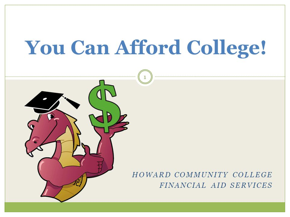 HOWARD COMMUNITY COLLEGE FINANCIAL AID SERVICES You Can Afford College! 1