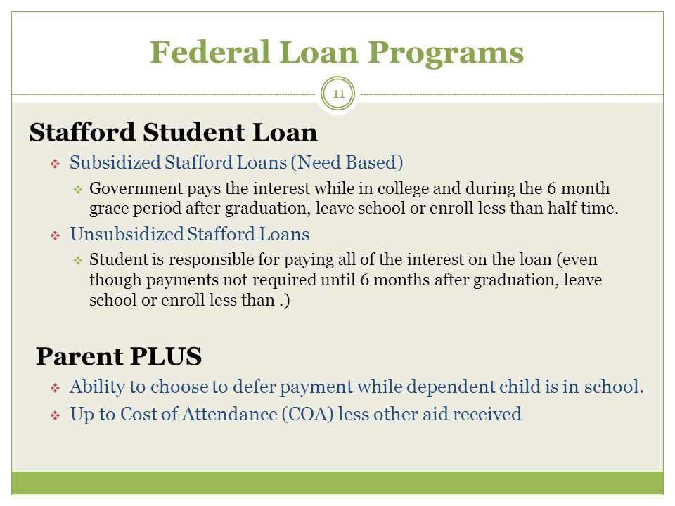 Federal Loan Programs Stafford Student Loan  Subsidized Stafford Loans (Need Based)  Government pays the interest while in college and during the 6 month grace period after graduation, leave school or enroll less than half time.