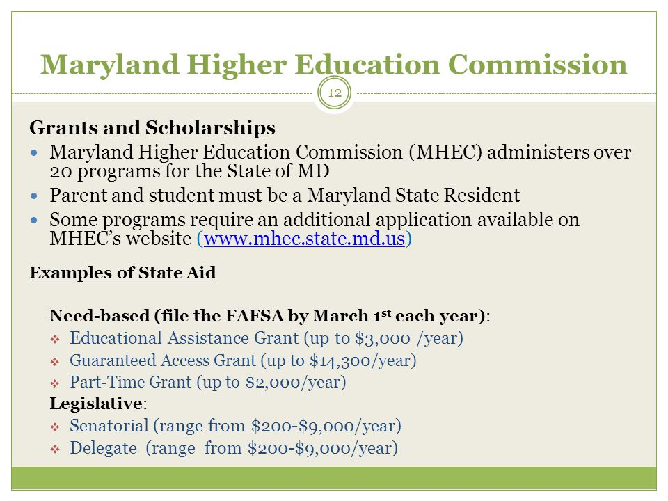 Maryland Higher Education Commission Grants and Scholarships Maryland Higher Education Commission (MHEC) administers over 20 programs for the State of MD Parent and student must be a Maryland State Resident Some programs require an additional application available on MHEC's website (www.mhec.state.md.us)www.mhec.state.md.us Examples of State Aid Need-based (file the FAFSA by March 1 st each year):  Educational Assistance Grant (up to $3,000 /year)  Guaranteed Access Grant (up to $14,300/year)  Part-Time Grant (up to $2,000/year) Legislative:  Senatorial (range from $200-$9,000/year)  Delegate (range from $200-$9,000/year) 12