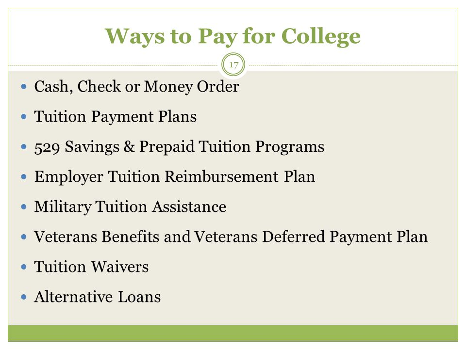 Ways to Pay for College 17 Cash, Check or Money Order Tuition Payment Plans 529 Savings & Prepaid Tuition Programs Employer Tuition Reimbursement Plan Military Tuition Assistance Veterans Benefits and Veterans Deferred Payment Plan Tuition Waivers Alternative Loans
