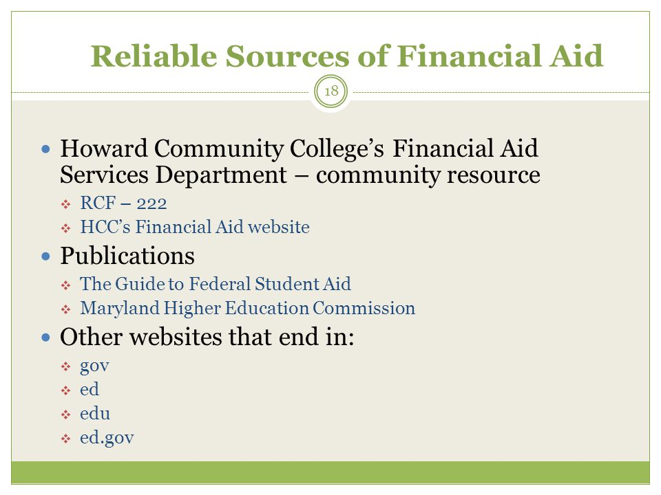 Reliable Sources of Financial Aid Howard Community College's Financial Aid Services Department – community resource  RCF – 222  HCC's Financial Aid website Publications  The Guide to Federal Student Aid  Maryland Higher Education Commission Other websites that end in:  gov  ed  edu  ed.gov 18