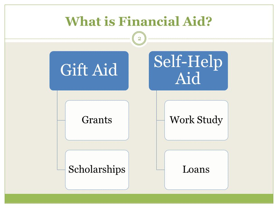 What is Financial Aid Gift Aid GrantsScholarships Self-Help Aid Work StudyLoans 2