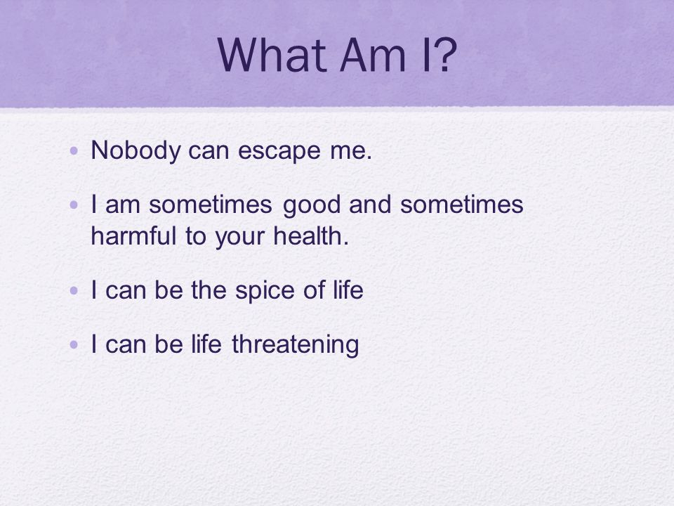What Am I? Nobody can escape me. I am sometimes good and sometimes harmful to your health. I can be the spice of life I can be life threatening
