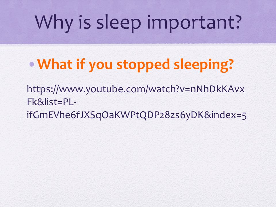 Why is sleep important? What if you stopped sleeping? https://www.youtube.com/watch?v=nNhDkKAvx Fk&list=PL- ifGmEVhe6fJXSqOaKWPtQDP28zs6yDK&index=5