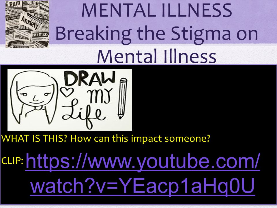 MENTAL ILLNESS Breaking the Stigma on Mental Illness WHAT IS THIS? How can this impact someone? CLIP: https://www.youtube.com/ watch?v=YEacp1aHq0U