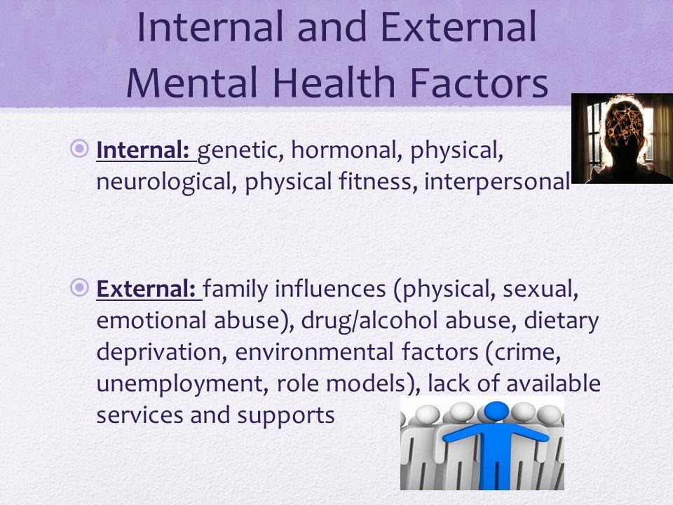Internal and External Mental Health Factors  Internal: genetic, hormonal, physical, neurological, physical fitness, interpersonal  External: family