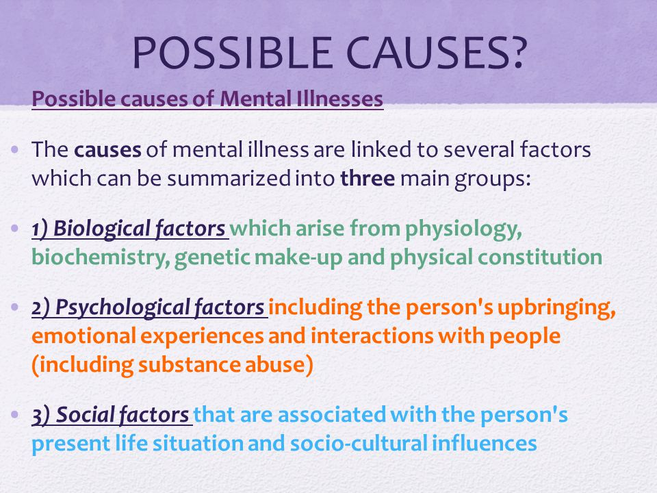 POSSIBLE CAUSES? Possible causes of Mental Illnesses The causes of mental illness are linked to several factors which can be summarized into three mai