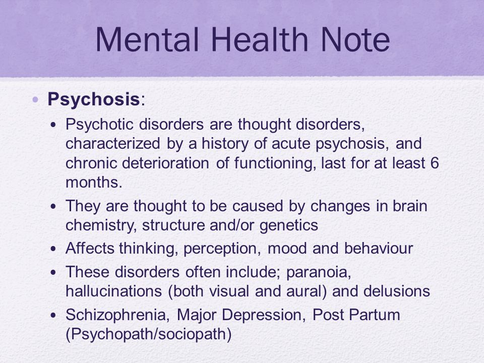 Mental Health Note Psychosis: Psychotic disorders are thought disorders, characterized by a history of acute psychosis, and chronic deterioration of f