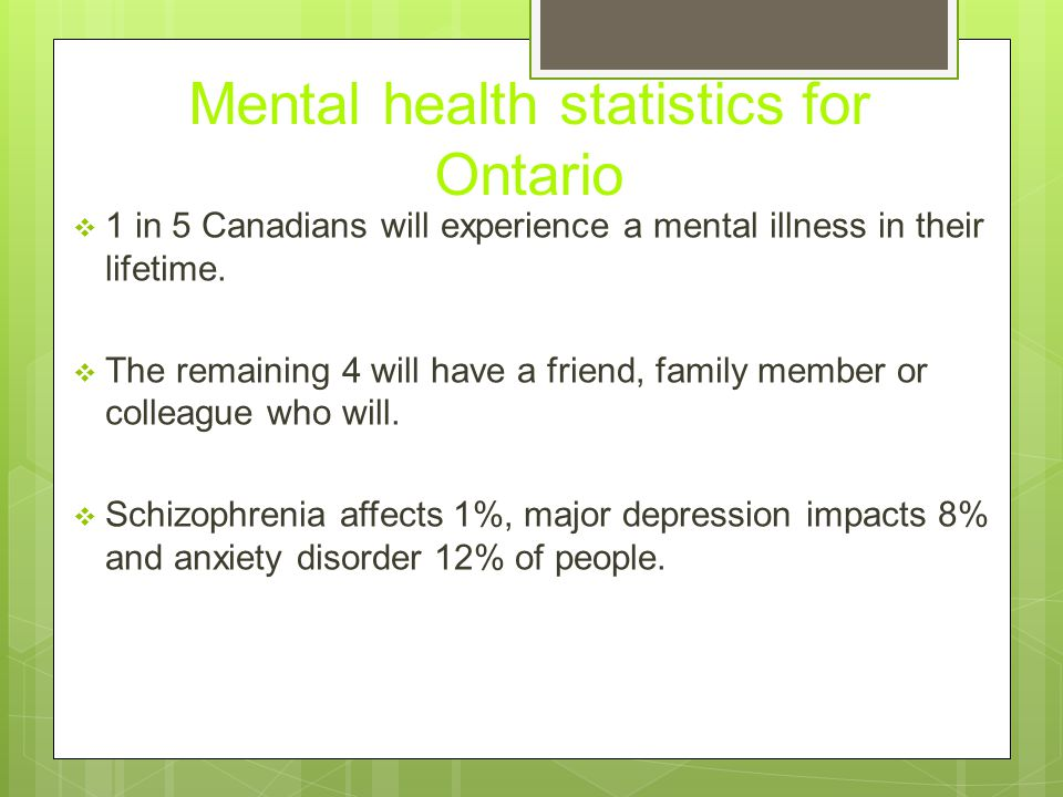 Mental health statistics for Ontario  1 in 5 Canadians will experience a mental illness in their lifetime.  The remaining 4 will have a friend, fami