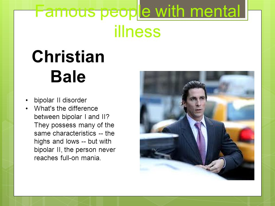 Famous people with mental illness Christian Bale bipolar II disorder What's the difference between bipolar I and II? They possess many of the same cha