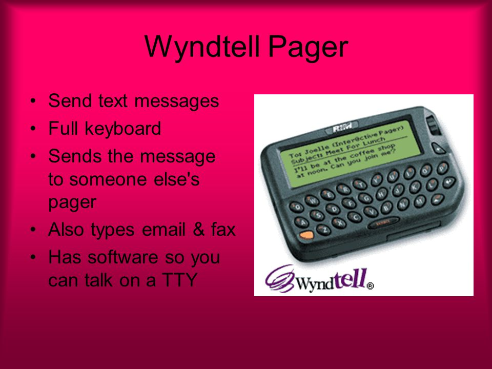 Wyndtell Pager Send text messages Full keyboard Sends the message to someone else s pager Also types email & fax Has software so you can talk on a TTY