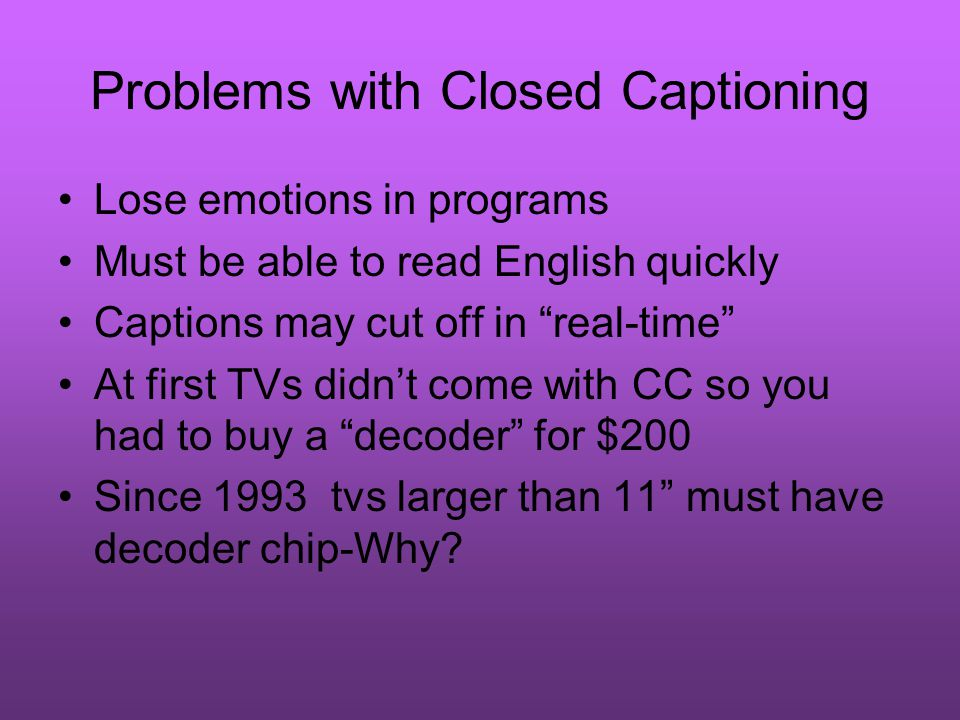 Problems with Closed Captioning Lose emotions in programs Must be able to read English quickly Captions may cut off in real-time At first TVs didn't come with CC so you had to buy a decoder for $200 Since 1993 tvs larger than 11 must have decoder chip-Why