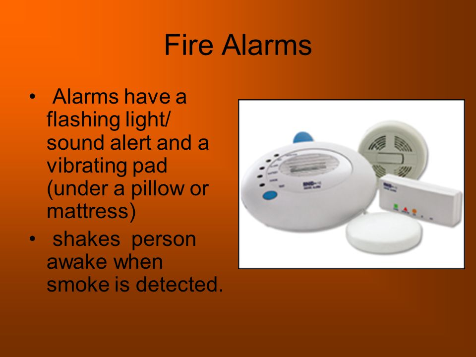 Fire Alarms Alarms have a flashing light/ sound alert and a vibrating pad (under a pillow or mattress) shakes person awake when smoke is detected.