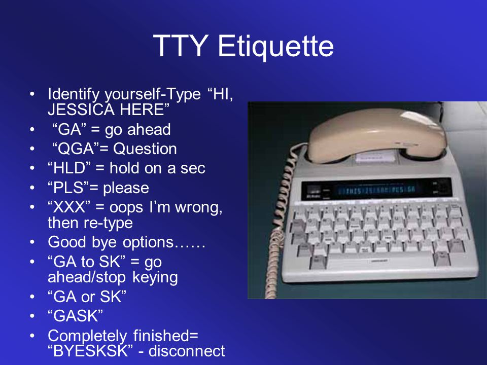 TTY Etiquette Identify yourself-Type HI, JESSICA HERE GA = go ahead QGA = Question HLD = hold on a sec PLS = please XXX = oops I'm wrong, then re-type Good bye options…… GA to SK = go ahead/stop keying GA or SK GASK Completely finished= BYESKSK - disconnect