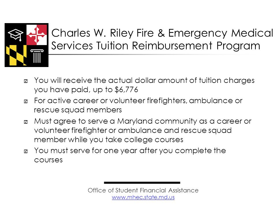  You will receive the actual dollar amount of tuition charges you have paid, up to $6,776  For active career or volunteer firefighters, ambulance or rescue squad members  Must agree to serve a Maryland community as a career or volunteer firefighter or ambulance and rescue squad member while you take college courses  You must serve for one year after you complete the courses Charles W.