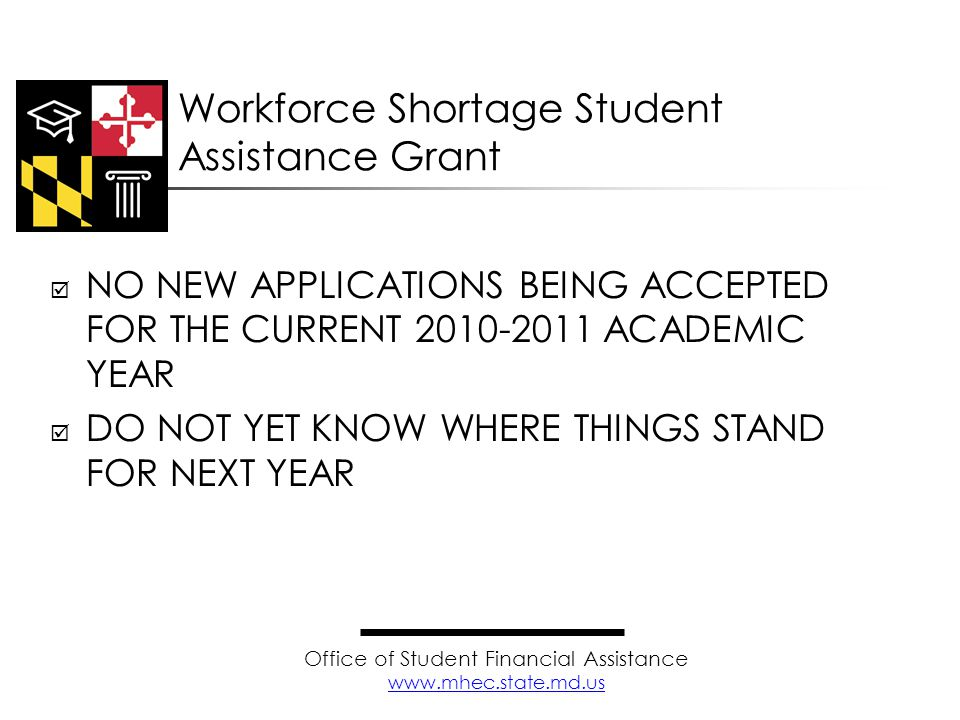  NO NEW APPLICATIONS BEING ACCEPTED FOR THE CURRENT 2010-2011 ACADEMIC YEAR  DO NOT YET KNOW WHERE THINGS STAND FOR NEXT YEAR Workforce Shortage Student Assistance Grant Office of Student Financial Assistance www.mhec.state.md.us