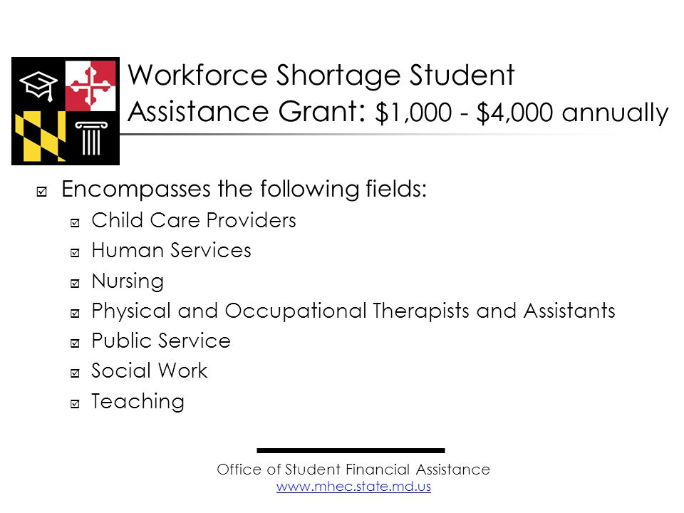  Encompasses the following fields:  Child Care Providers  Human Services  Nursing  Physical and Occupational Therapists and Assistants  Public Service  Social Work  Teaching Workforce Shortage Student Assistance Grant : $1,000 - $4,000 annually Office of Student Financial Assistance www.mhec.state.md.us