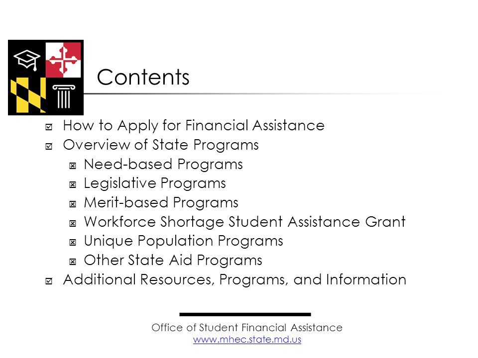  Research program eligibility requirements  Complete and submit appropriate applications  Apply on or before program deadlines  For State Financial Aid Programs, contact the Office of Student Financial Assistance (OSFA) Learn as much as you can as early as possible about aid opportunities How to Apply for Financial Assistance Office of Student Financial Assistance www.mhec.state.md.us