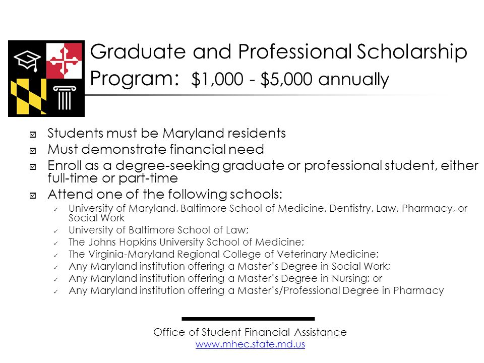  Students must be Maryland residents  Must demonstrate financial need  Enroll as a degree-seeking graduate or professional student, either full-time or part-time  Attend one of the following schools: University of Maryland, Baltimore School of Medicine, Dentistry, Law, Pharmacy, or Social Work University of Baltimore School of Law; The Johns Hopkins University School of Medicine; The Virginia-Maryland Regional College of Veterinary Medicine; Any Maryland institution offering a Master's Degree in Social Work; Any Maryland institution offering a Master's Degree in Nursing; or Any Maryland institution offering a Master's/Professional Degree in Pharmacy Graduate and Professional Scholarship Program: $1,000 - $5,000 annually Office of Student Financial Assistance www.mhec.state.md.us