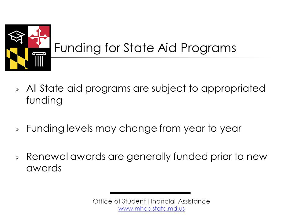  All State aid programs are subject to appropriated funding  Funding levels may change from year to year  Renewal awards are generally funded prior to new awards Funding for State Aid Programs Office of Student Financial Assistance www.mhec.state.md.us