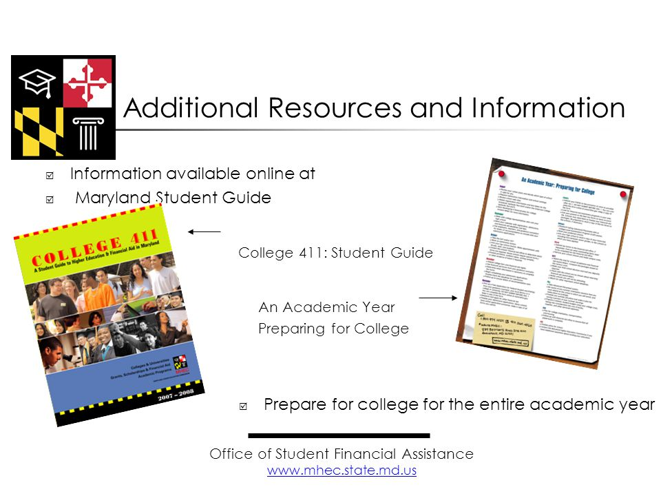  Information available online at www.mhec.state.md.uswww.mhec.state.md.us  Maryland Student Guide College 411: Student Guide An Academic Year Preparing for College  Prepare for college for the entire academic year Additional Resources and Information Office of Student Financial Assistance www.mhec.state.md.us