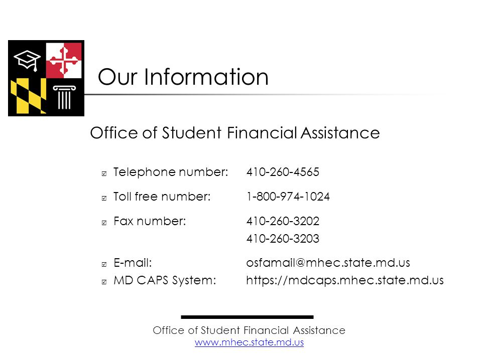Office of Student Financial Assistance  Telephone number: 410-260-4565  Toll free number:1-800-974-1024  Fax number:410-260-3202  410-260-3203  E-mail:osfamail@mhec.state.md.us  MD CAPS System:https://mdcaps.mhec.state.md.us Our Information Office of Student Financial Assistance www.mhec.state.md.us