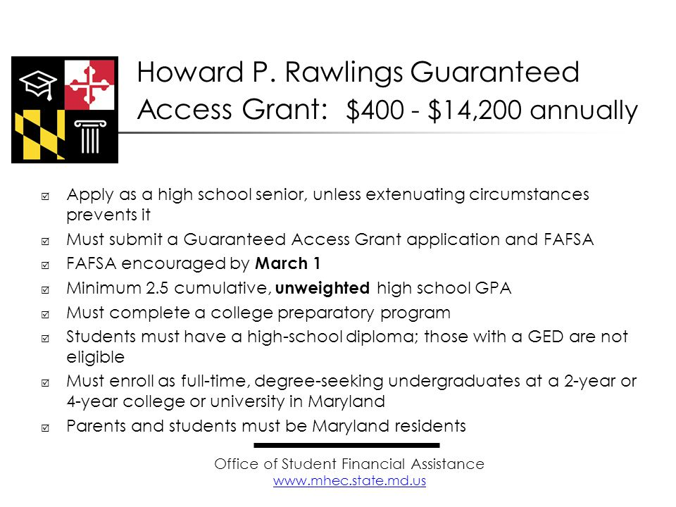  Apply as a high school senior, unless extenuating circumstances prevents it  Must submit a Guaranteed Access Grant application and FAFSA  FAFSA encouraged by March 1  Minimum 2.5 cumulative, unweighted high school GPA  Must complete a college preparatory program  Students must have a high-school diploma; those with a GED are not eligible  Must enroll as full-time, degree-seeking undergraduates at a 2-year or 4-year college or university in Maryland  Parents and students must be Maryland residents Howard P.