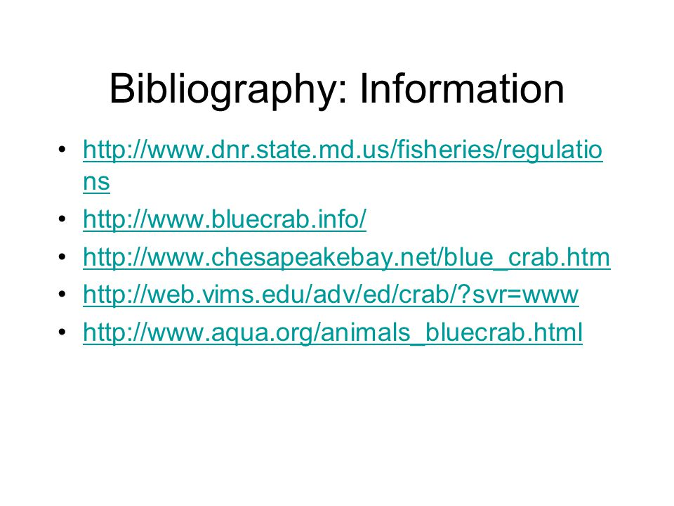 Bibliography: Information http://www.dnr.state.md.us/fisheries/regulatio nshttp://www.dnr.state.md.us/fisheries/regulatio ns http://www.bluecrab.info/ http://www.chesapeakebay.net/blue_crab.htm http://web.vims.edu/adv/ed/crab/ svr=www http://www.aqua.org/animals_bluecrab.html