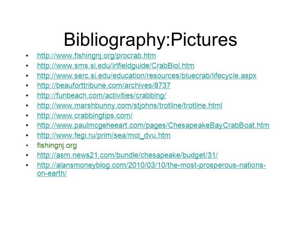 Bibliography:Pictures http://www.fishingnj.org/procrab.htm http://www.sms.si.edu/irlfieldguide/CrabBiol.htm http://www.serc.si.edu/education/resources/bluecrab/lifecycle.aspx http://beauforttribune.com/archives/8737 http://funbeach.com/activities/crabbing/ http://www.marshbunny.com/stjohns/trotline/trotline.html http://www.crabbingtips.com/ http://www.paulmcgeheeart.com/pages/ChesapeakeBayCrabBoat.htm http://www.fegi.ru/prim/sea/mol_dvu.htm fishingnj.org http://asm.news21.com/bundle/chesapeake/budget/31/ http://alansmoneyblog.com/2010/03/10/the-most-prosperous-nations- on-earth/http://alansmoneyblog.com/2010/03/10/the-most-prosperous-nations- on-earth/