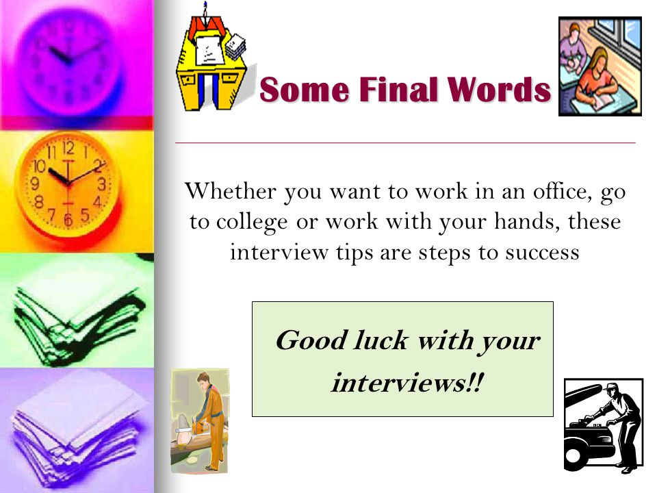 Some Final Words Whether you want to work in an office, go to college or work with your hands, these interview tips are steps to success Good luck with your interviews!!
