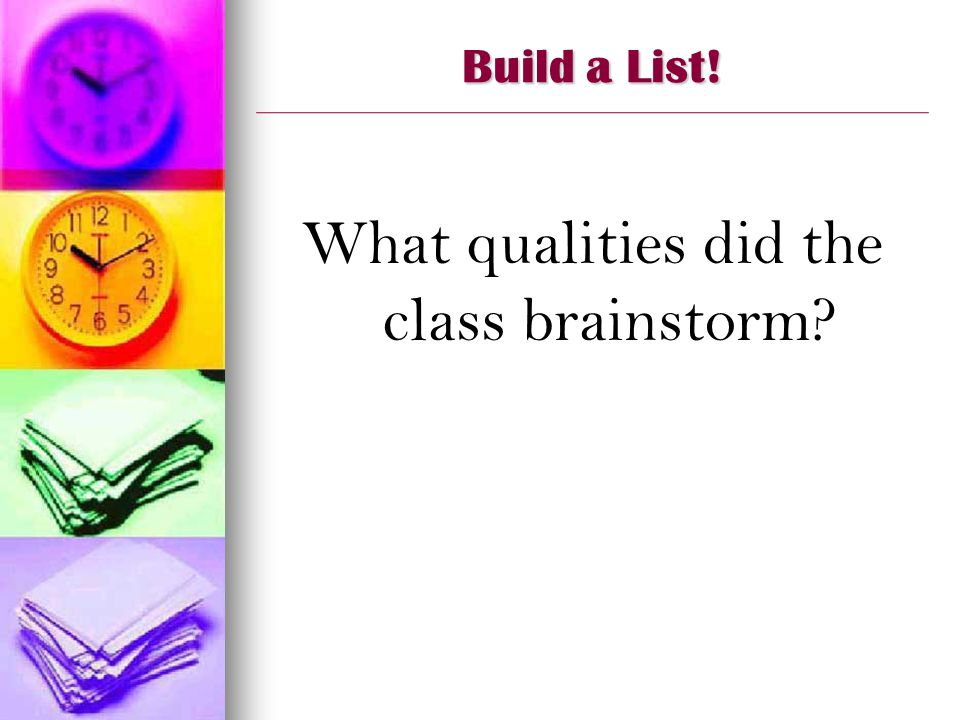 Build a List! What qualities did the class brainstorm