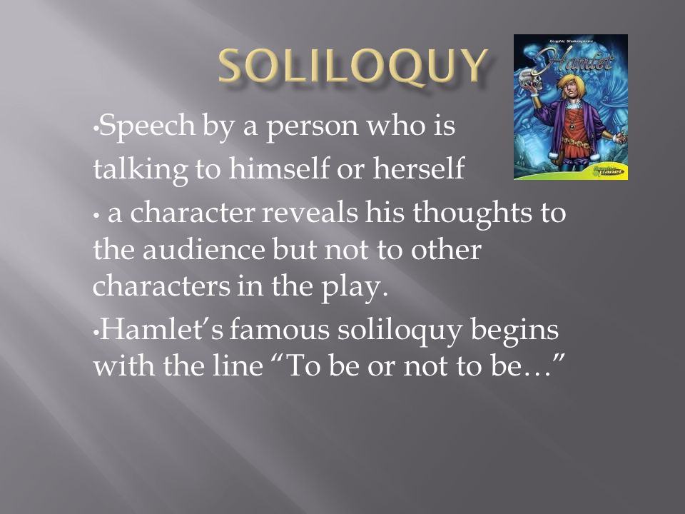 the character is speaking his or her thoughts aloud, directly addressing another character, or speaking to the audience