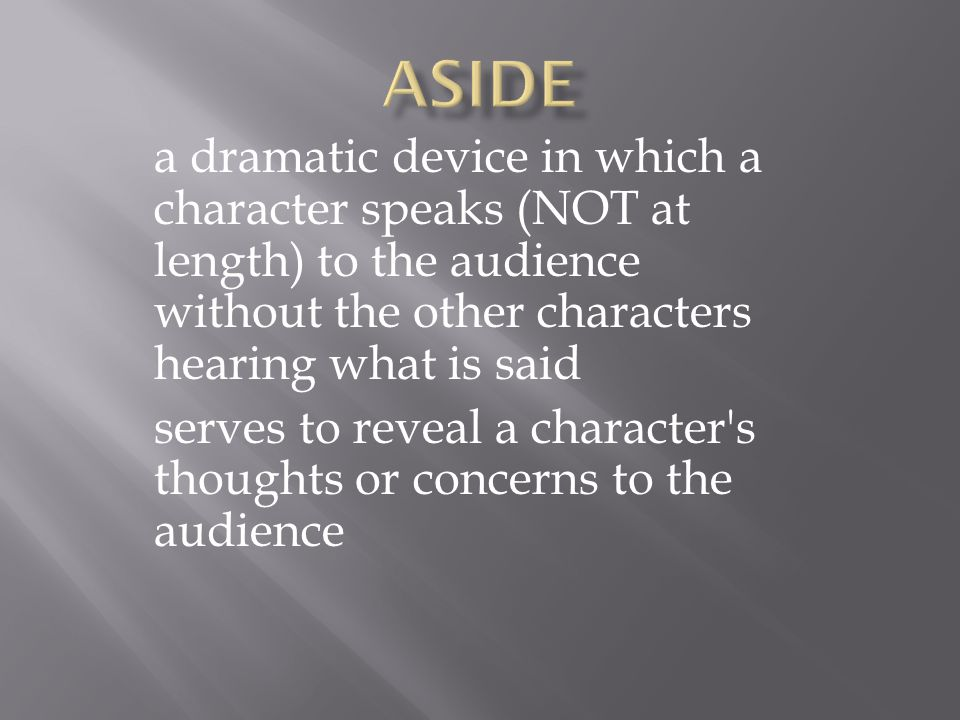 a dramatic device in which a character speaks (NOT at length) to the audience without the other characters hearing what is said serves to reveal a character s thoughts or concerns to the audience
