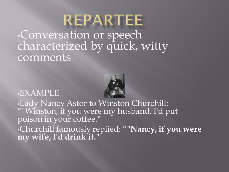 Conversation or speech characterized by quick, witty comments EXAMPLE Lady Nancy Astor to Winston Churchill: Winston, if you were my husband, I d put poison in your coffee. Churchill famously replied: Nancy, if you were my wife, I d drink it.